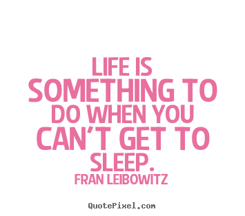 Life quote - Life is something to do when you can't get to sleep.
