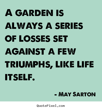Quotes about life - A garden is always a series of losses set against a few triumphs, like..