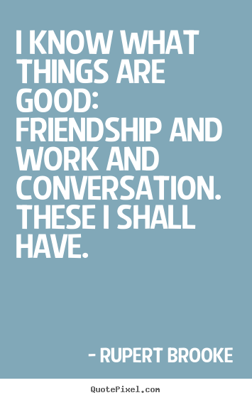 I know what things are good:  friendship and work and.. Rupert Brooke popular life quotes