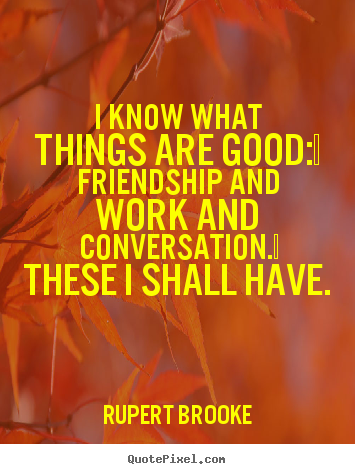 Life quote - I know what things are good:  friendship and work and conversation. ..