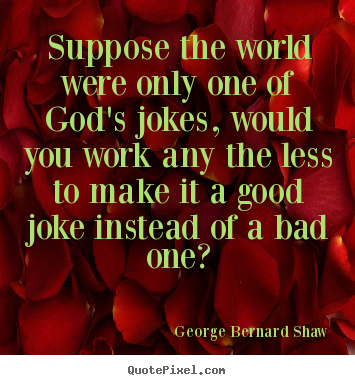 George Bernard Shaw picture quotes - Suppose the world were only one of god's jokes,.. - Life quotes