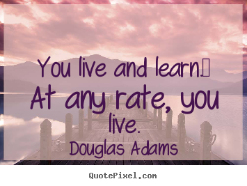 Create poster quote about life - You live and learn.  at any rate, you live.