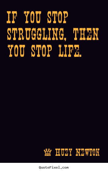 Design picture quotes about life - If you stop struggling, then you stop life.