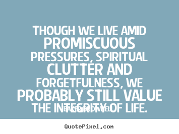 Create custom picture sayings about life - Though we live amid promiscuous pressures, spiritual clutter..