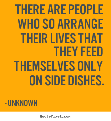 There are people who so arrange their lives that they feed themselves.. Unknown top life quote