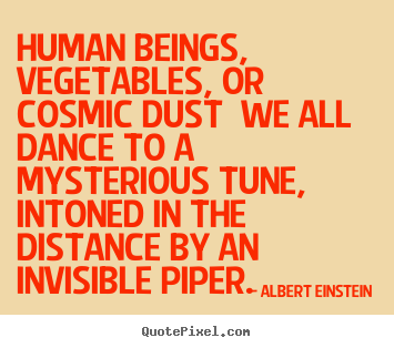 Life quotes - Human beings, vegetables, or cosmic dust we all dance..