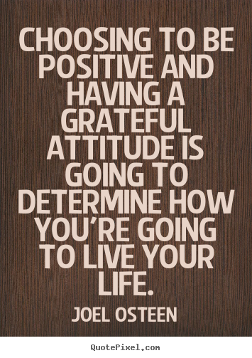 Choosing to be positive and having a grateful.. Joel Osteen famous life quotes