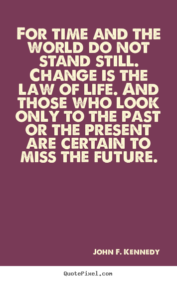 Life quotes - For time and the world do not stand still...