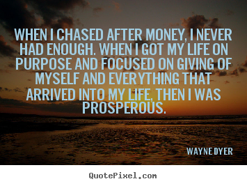 When i chased after money, i never had enough. when i got.. Wayne Dyer popular life quotes