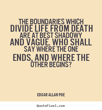 Sayings about life - The boundaries which divide life from death..