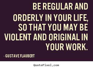 Life quotes - Be regular and orderly in your life, so that you may be violent and..