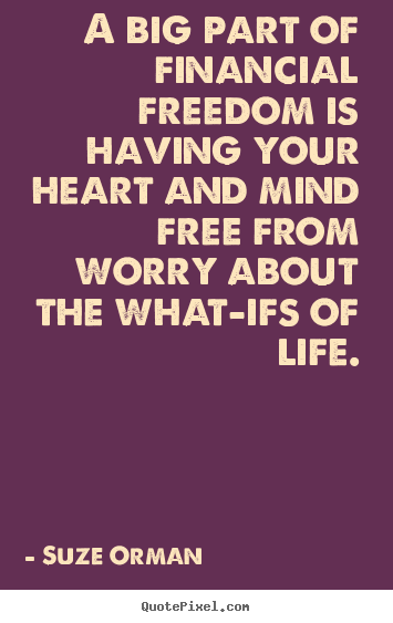 A big part of financial freedom is having your heart and mind.. Suze Orman best life sayings