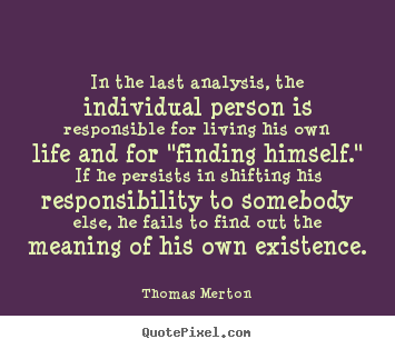 In the last analysis, the individual person.. Thomas Merton greatest life quotes