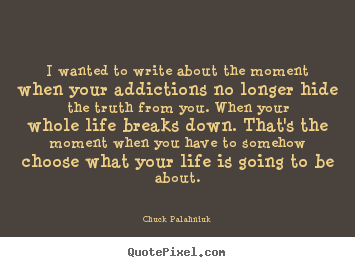 I wanted to write about the moment when your addictions no longer.. Chuck Palahniuk good life quotes