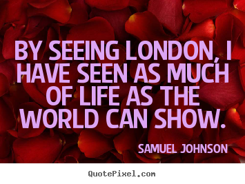 Life quotes - By seeing london, i have seen as much of life as the world can..