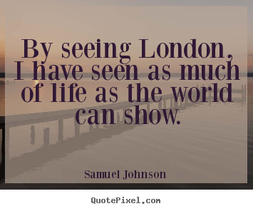 Quotes about life - By seeing london, i have seen as much of life as the world can show.