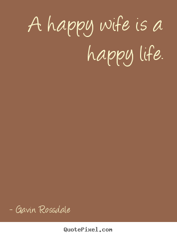 Life quotes - A happy wife is a happy life.