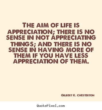 Gilbert K. Chesterton picture quotes - The aim of life is appreciation; there is no sense in not appreciating.. - Life quote