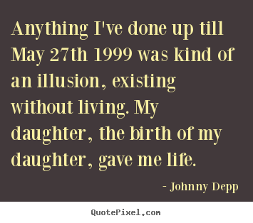 Quote about life - Anything i've done up till may 27th 1999 was kind of an illusion,..