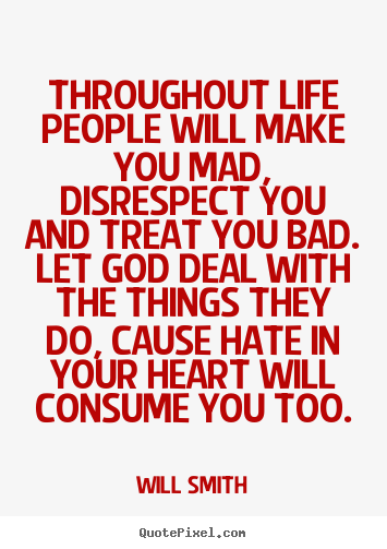 Make personalized picture quotes about life - Throughout life people will make you mad, disrespect you and..