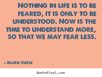 Quotes about life - Nothing in life is to be feared, it is only to be understood. now is the..