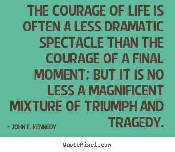 John F. Kennedy picture quotes - The courage of life is often a less dramatic.. - Life quotes