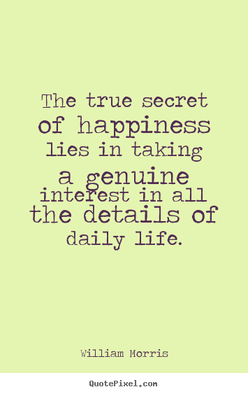 Life sayings - The true secret of happiness lies in taking a genuine interest..
