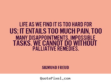 Quotes about life - Life as we find it is too hard for us; it entails too much..