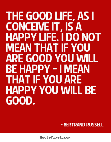 Bertrand Russell picture quotes - The good life, as i conceive it, is a happy life. i do.. - Life quote