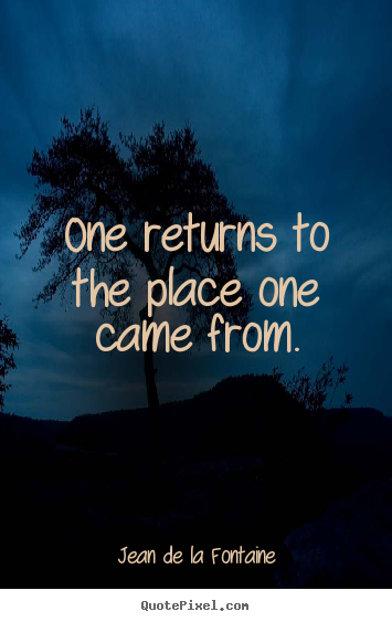 Jean De La Fontaine picture quotes - One returns to the place one came from. - Life sayings