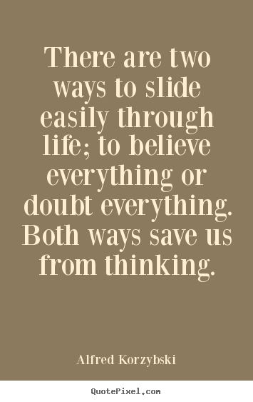 Perfect Alfred Korzybski Picture Quotes   There Are Two Ways To Slide Easily Through  Life; To