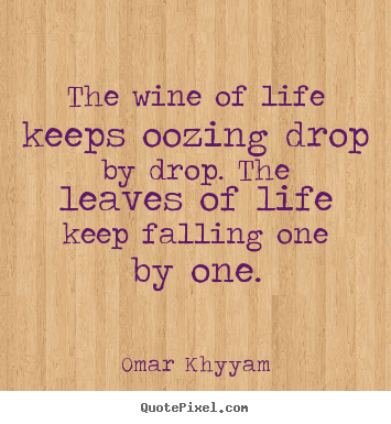 Omar Khyyam picture quote - The wine of life keeps oozing drop by drop. the leaves of.. - Life quotes