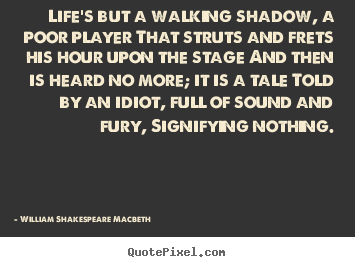 life is but a poor player essay Life's but a walking shadow, a poor player that struts and frets his hour upon the stage and then is heard no more it's a tale told by an idiot, full of sound and fury, signifying nothing.