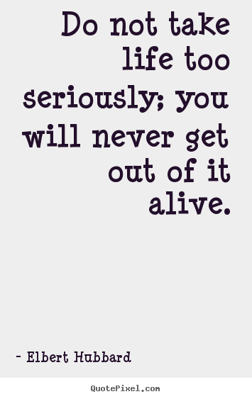 Do not take life too seriously; you will never get.. Elbert Hubbard  life quotes