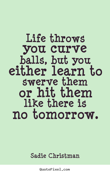 Life quotes - Life throws you curve balls, but you either learn to..