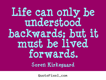 Soren Kirkegaard photo quotes - Life can only be understood backwards; but it.. - Life quotes