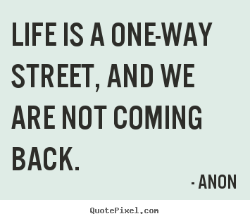 Life Is A One Way Street, And We Are Not Coming.. Anon Popular Life Quotes