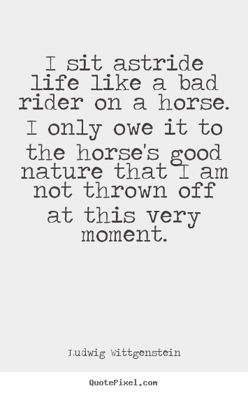 Life quote - I sit astride life like a bad rider on a horse. i..