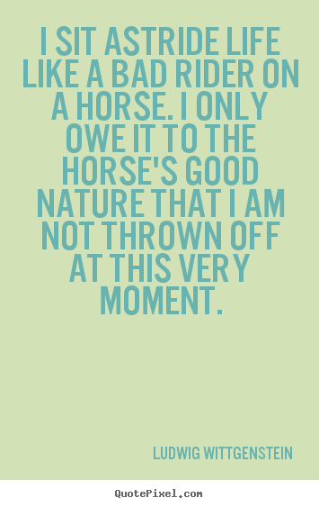 I sit astride life like a bad rider on a horse. i only.. Ludwig Wittgenstein good life quote
