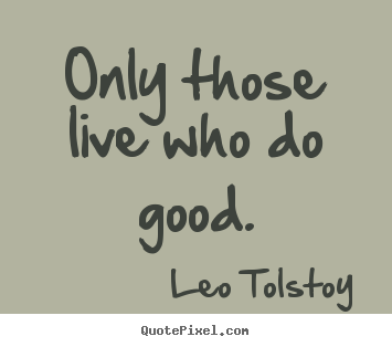 Quotes about life - Only those live who do good.
