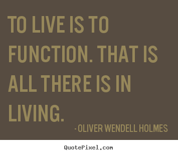 Oliver Wendell Holmes picture sayings - To live is to function. that is all there is in living. - Life quote