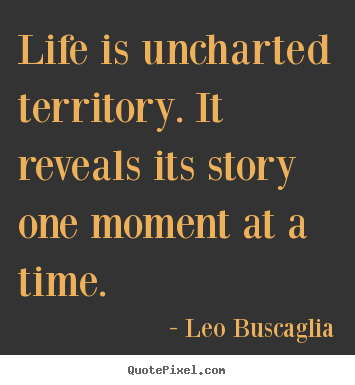 Life is uncharted territory. it reveals.. Leo Buscaglia greatest life quotes