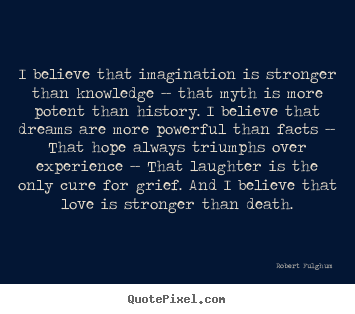 Life quote - I believe that imagination is stronger than knowledge -- that myth..