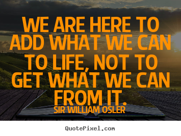 We are here to add what we can to life, not to get what we can.. Sir William Osler  life quote