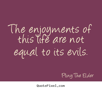 Life quote - The enjoyments of this life are not equal to its evils.