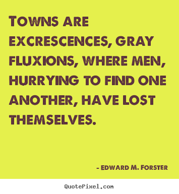 Design your own picture quotes about life - Towns are excrescences, gray fluxions, where men, hurrying..