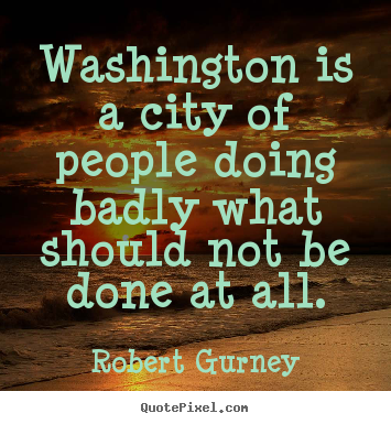 Robert Gurney image quotes - Washington is a city of people doing badly what should not be done at.. - Life sayings