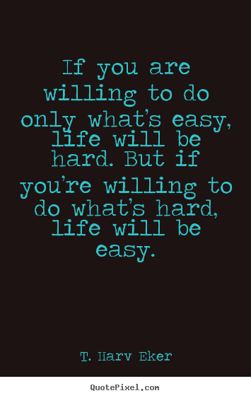 T. Harv Eker picture quotes - If you are willing to do only what's easy, life will.. - Life quote