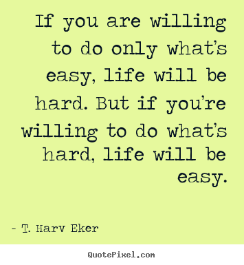 If you are willing to do only what's easy, life will be hard. but.. T. Harv Eker popular life quote