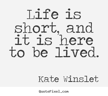 Famous Life Quote Endearing Quote About Life  Life Is Short And It Is Here To Be Lived.